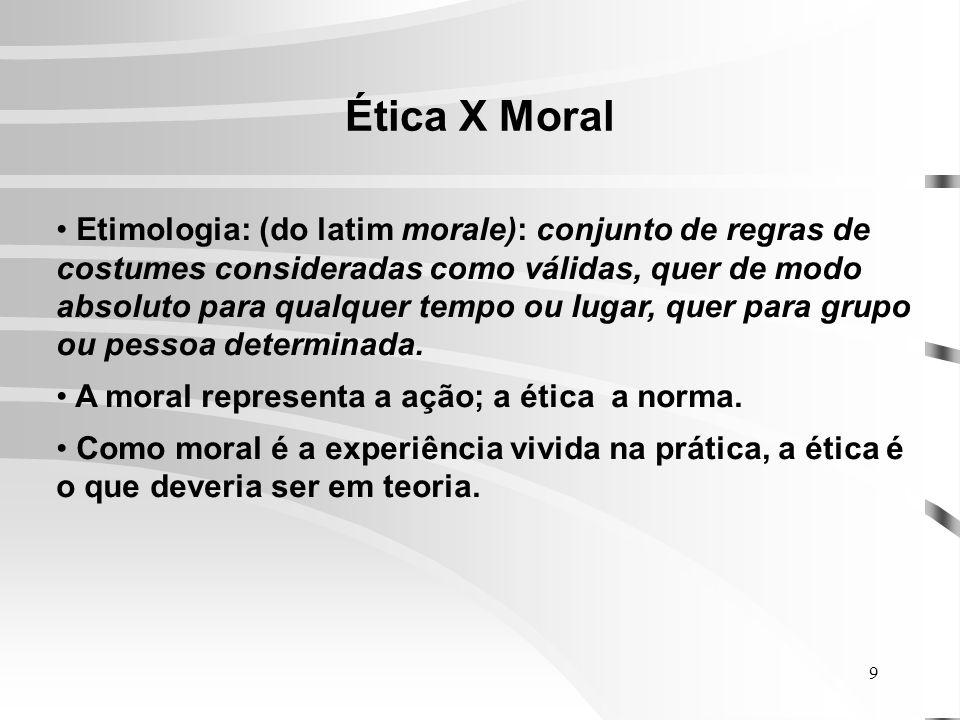 9 Ética X Moral Etimologia: (do latim morale): conjunto de regras de costumes consideradas como válidas, quer de modo absoluto para qualquer tempo ou lugar, quer para grupo ou pessoa determinada.