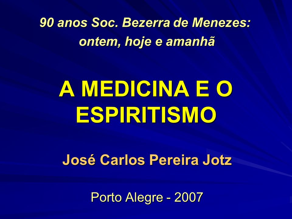 A MEDICINA E O ESPIRITISMO José Carlos Pereira Jotz Porto Alegre - 2007 90 anos Soc.