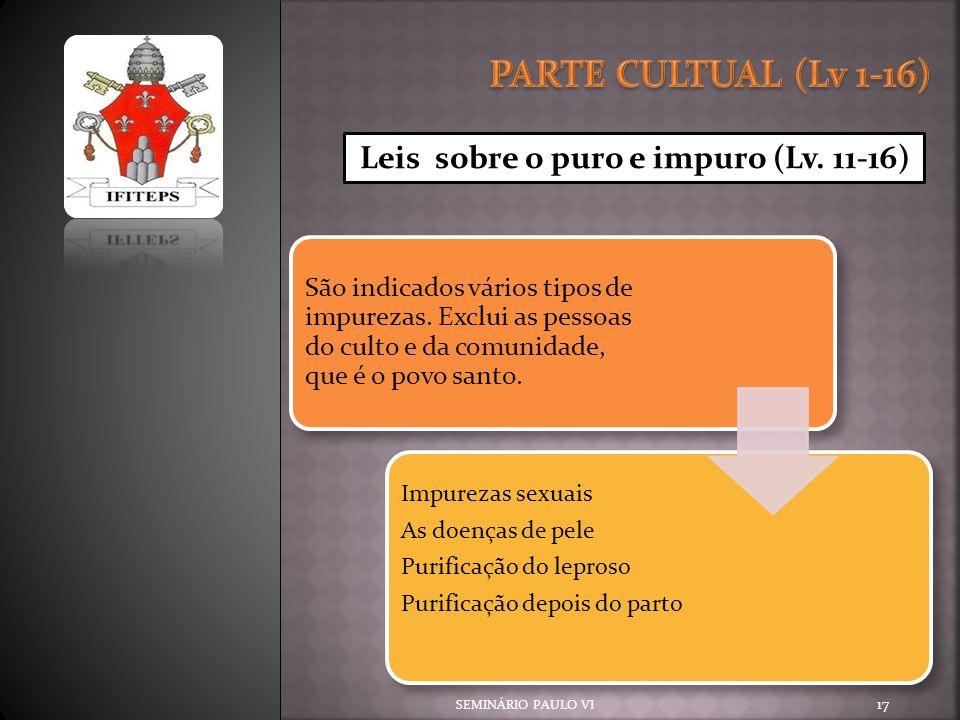 SEMINÁRIO PAULO VI 17 Leis sobre o puro e impuro (Lv. 11-16) São indicados vários tipos de impurezas. Exclui as pessoas do culto e da comunidade, que