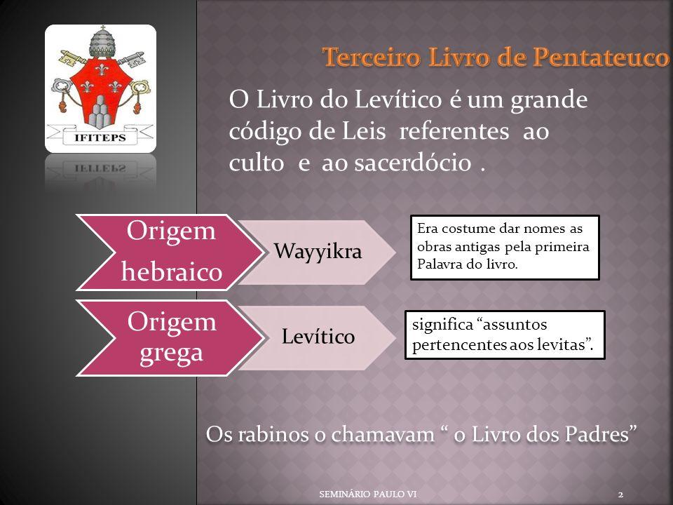 O Livro do Levítico é um grande código de Leis referentes ao culto e ao sacerdócio. SEMINÁRIO PAULO VI 2 Origem hebraico Wayyikra Origem grega Levític