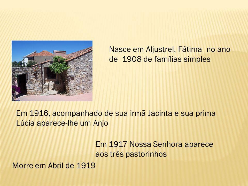 Nasce em Aljustrel, Fátima no ano de 1908 de famílias simples Em 1916, acompanhado de sua irmã Jacinta e sua prima Lúcia aparece-lhe um Anjo Em 1917 N