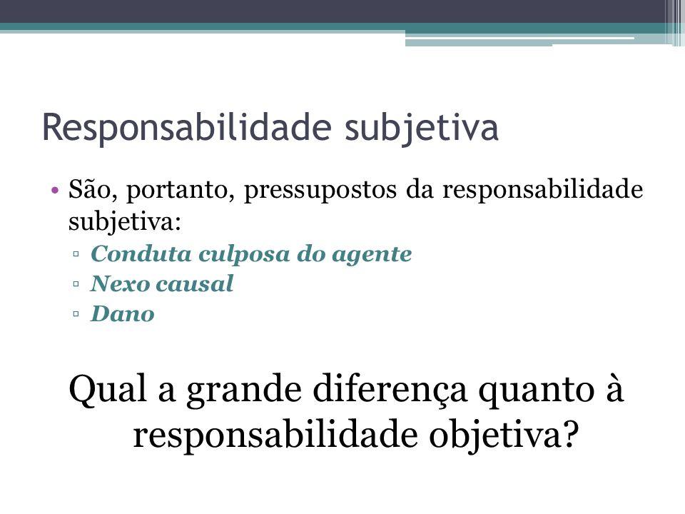 Responsabilidade subjetiva São, portanto, pressupostos da responsabilidade subjetiva: Conduta culposa do agente Nexo causal Dano Qual a grande diferença quanto à responsabilidade objetiva?