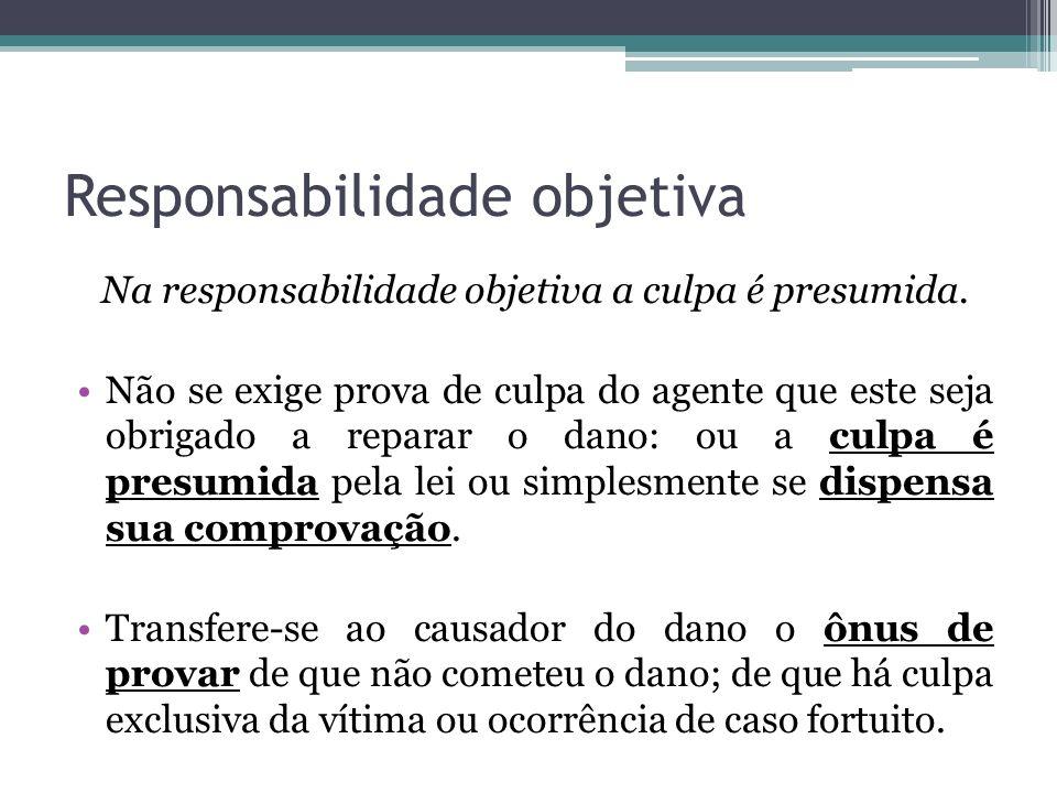 Responsabilidade objetiva Na responsabilidade objetiva a culpa é presumida. Não se exige prova de culpa do agente que este seja obrigado a reparar o d