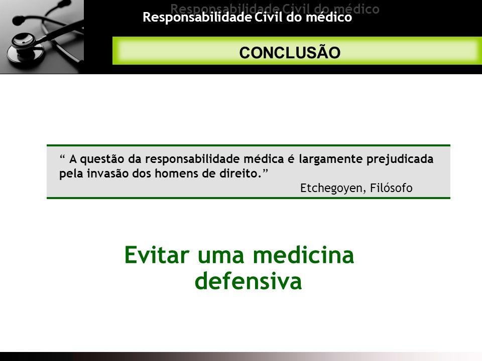 Responsabilidade Civil do médico CONCLUSÃO A questão da responsabilidade médica é largamente prejudicada pela invasão dos homens de direito. Etchegoye