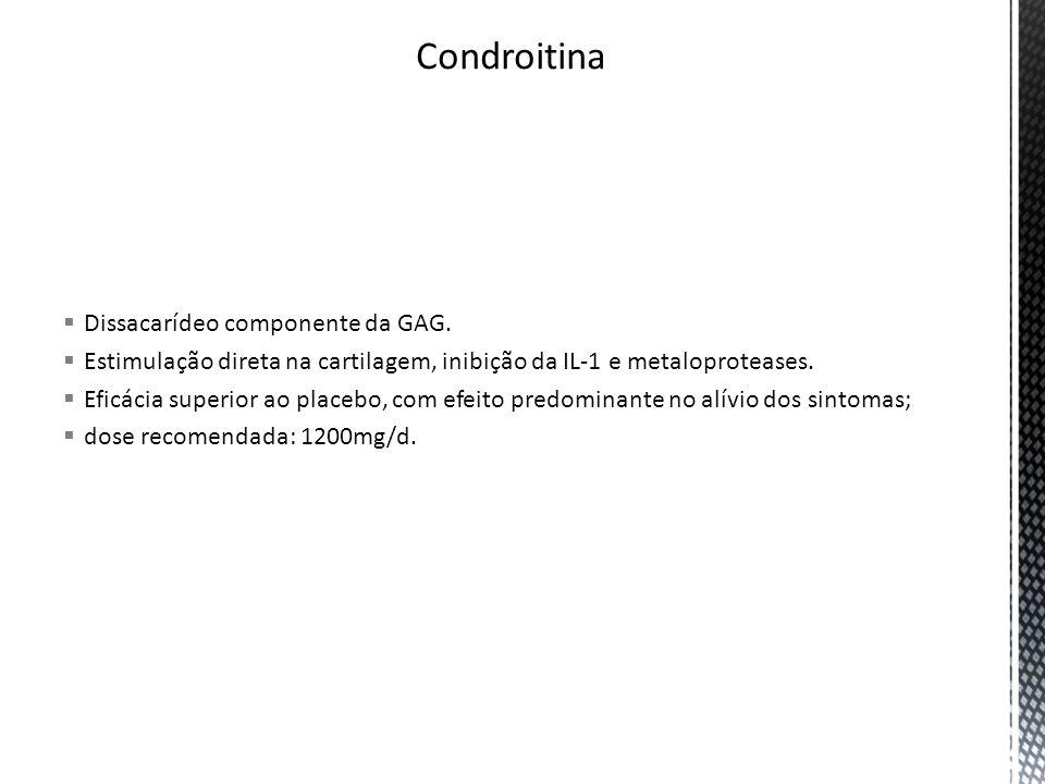 Dissacarídeo componente da GAG. Estimulação direta na cartilagem, inibição da IL-1 e metaloproteases. Eficácia superior ao placebo, com efeito predomi
