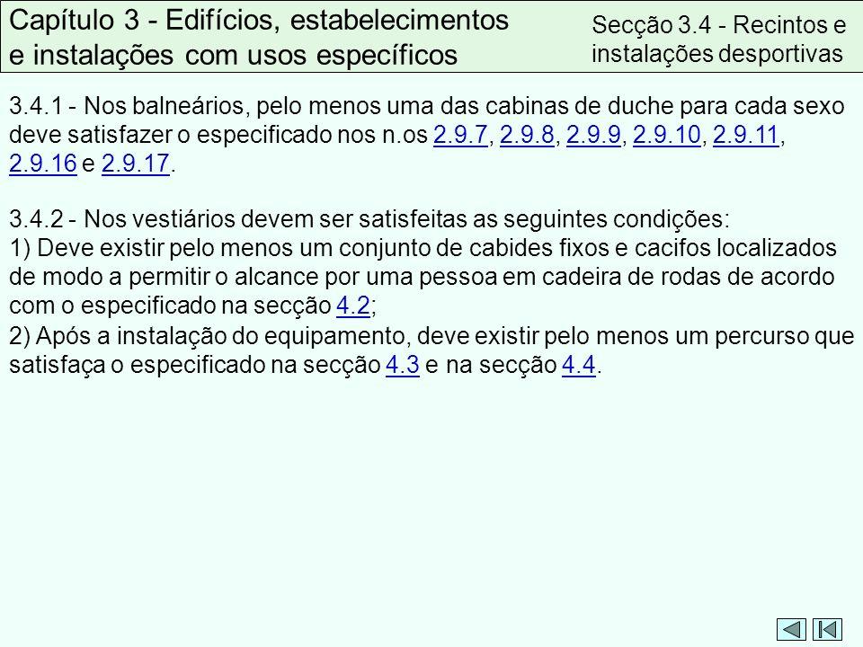 3.4.1 - Nos balneários, pelo menos uma das cabinas de duche para cada sexo deve satisfazer o especificado nos n.os 2.9.7, 2.9.8, 2.9.9, 2.9.10, 2.9.11