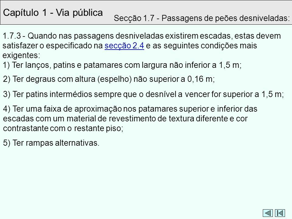 Capítulo 1 - Via pública 1.7.3 - Quando nas passagens desniveladas existirem escadas, estas devem satisfazer o especificado na secção 2.4 e as seguint
