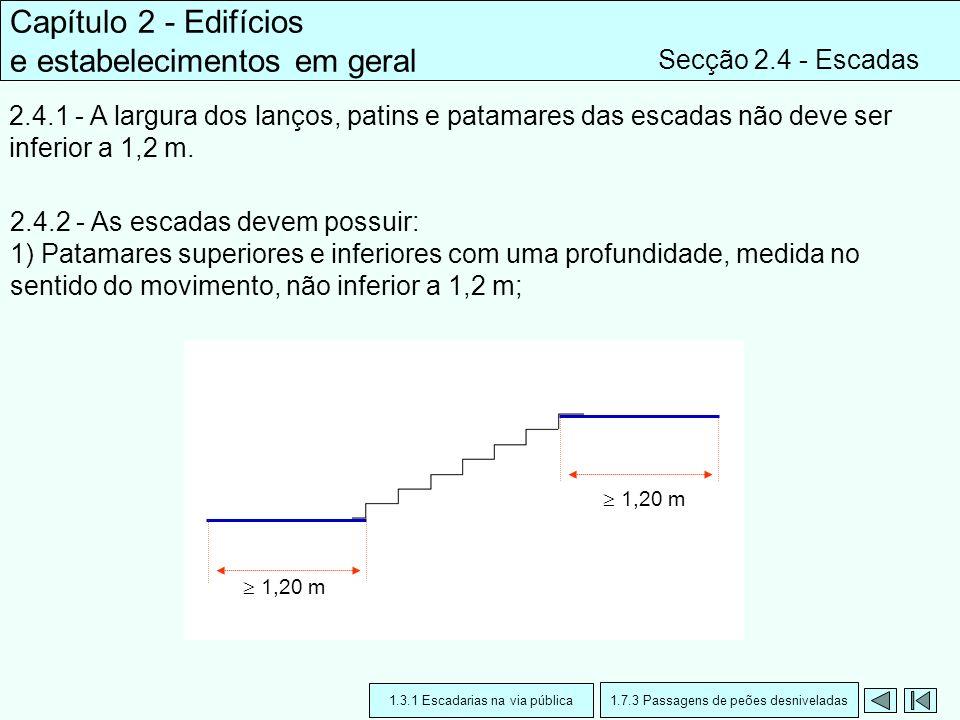 Capítulo 2 - Edifícios e estabelecimentos em geral Secção 2.4 - Escadas 2.4.1 - A largura dos lanços, patins e patamares das escadas não deve ser infe