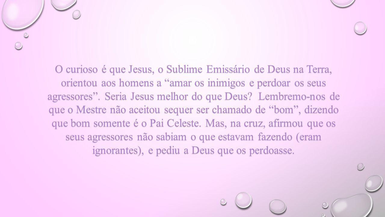 O curioso é que Jesus, o Sublime Emissário de Deus na Terra, orientou aos homens a amar os inimigos e perdoar os seus agressores. Seria Jesus melhor d