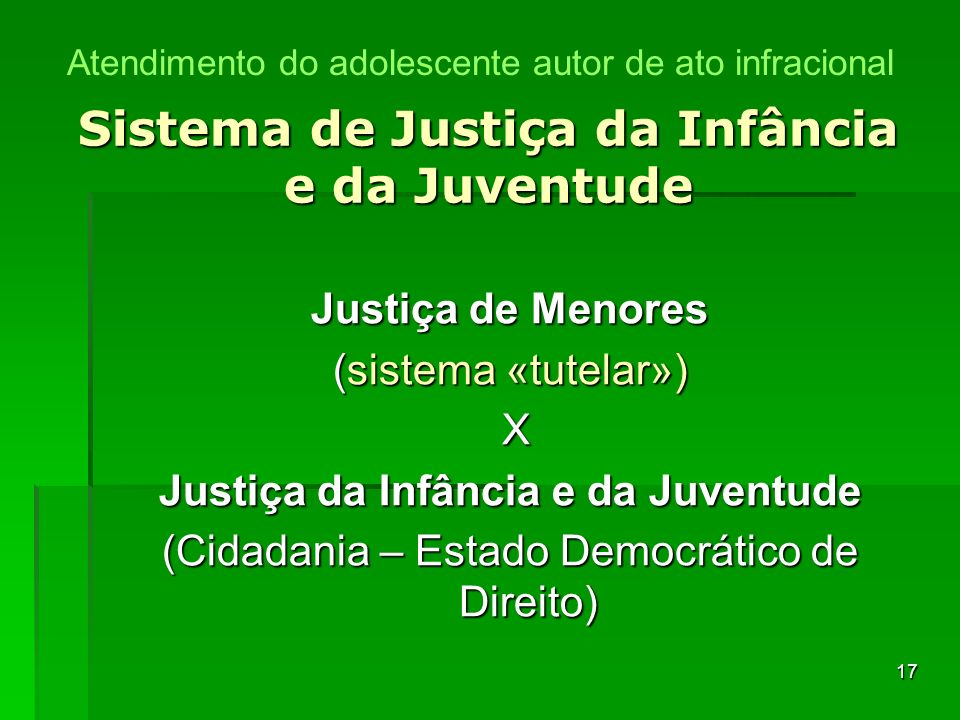 17 Sistema de Justiça da Infância e da Juventude Justiça de Menores (sistema «tutelar») X Justiça da Infância e da Juventude (Cidadania – Estado Democ
