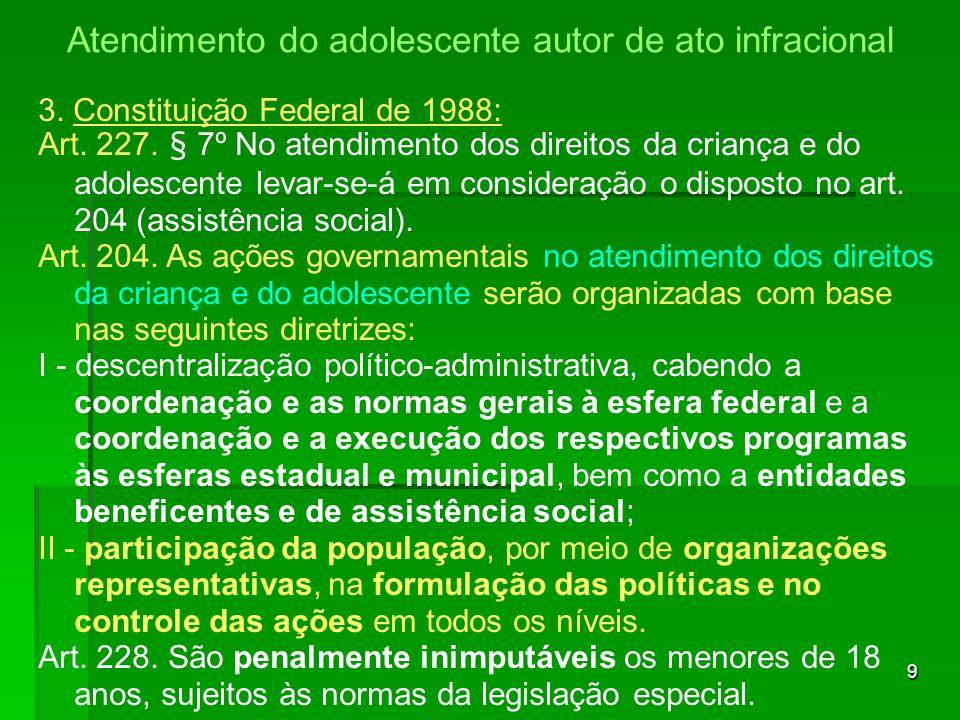9 3. Constituição Federal de 1988: Art. 227. § 7º No atendimento dos direitos da criança e do adolescente levar-se-á em consideração o disposto no art