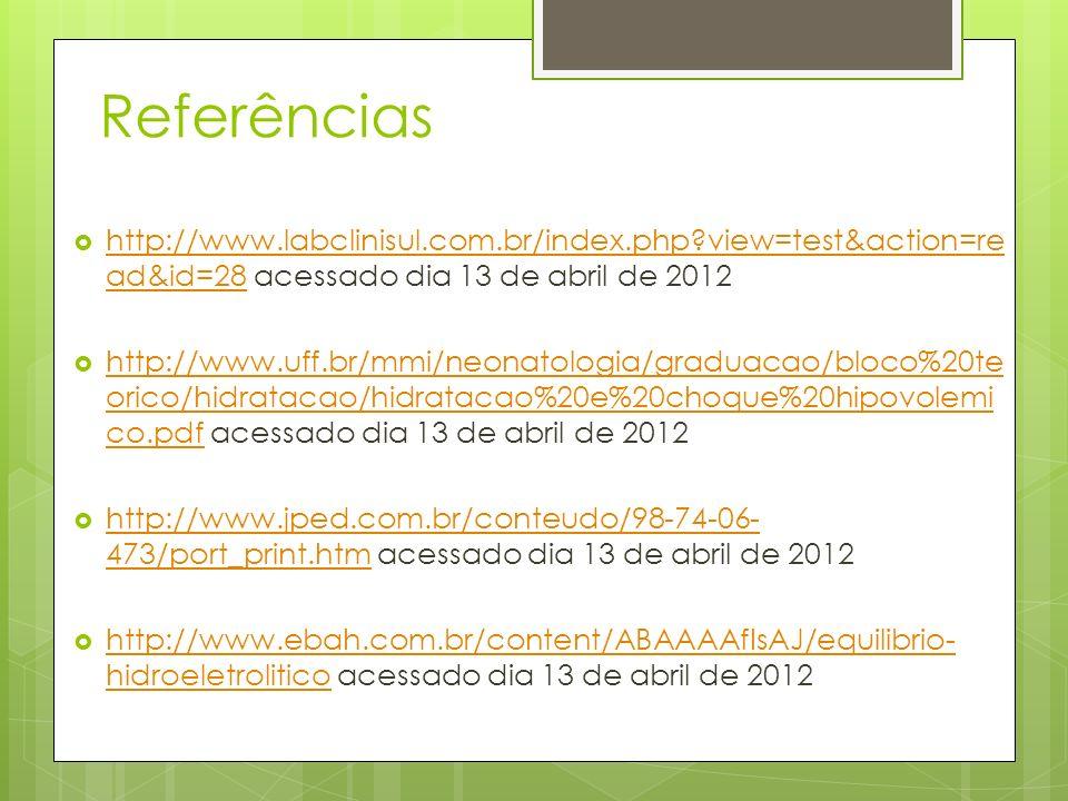 Referências http://www.labclinisul.com.br/index.php?view=test&action=re ad&id=28 acessado dia 13 de abril de 2012 http://www.labclinisul.com.br/index.php?view=test&action=re ad&id=28 http://www.uff.br/mmi/neonatologia/graduacao/bloco%20te orico/hidratacao/hidratacao%20e%20choque%20hipovolemi co.pdf acessado dia 13 de abril de 2012 http://www.uff.br/mmi/neonatologia/graduacao/bloco%20te orico/hidratacao/hidratacao%20e%20choque%20hipovolemi co.pdf http://www.jped.com.br/conteudo/98-74-06- 473/port_print.htm acessado dia 13 de abril de 2012 http://www.jped.com.br/conteudo/98-74-06- 473/port_print.htm http://www.ebah.com.br/content/ABAAAAfIsAJ/equilibrio- hidroeletrolitico acessado dia 13 de abril de 2012 http://www.ebah.com.br/content/ABAAAAfIsAJ/equilibrio- hidroeletrolitico