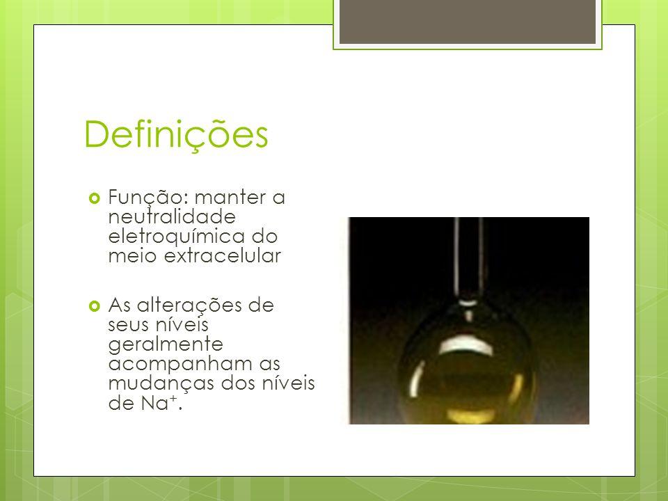 Definições Função: manter a neutralidade eletroquímica do meio extracelular As alterações de seus níveis geralmente acompanham as mudanças dos níveis