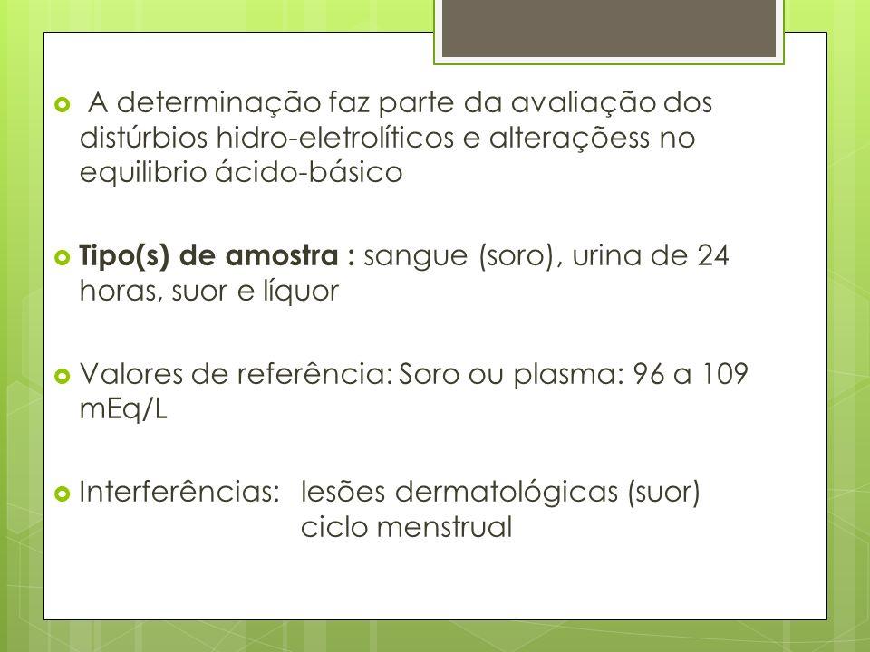 A determinação faz parte da avaliação dos distúrbios hidro-eletrolíticos e alteraçõess no equilibrio ácido-básico Tipo(s) de amostra : sangue (soro), urina de 24 horas, suor e líquor Valores de referência: Soro ou plasma: 96 a 109 mEq/L Interferências: lesões dermatológicas (suor) ciclo menstrual
