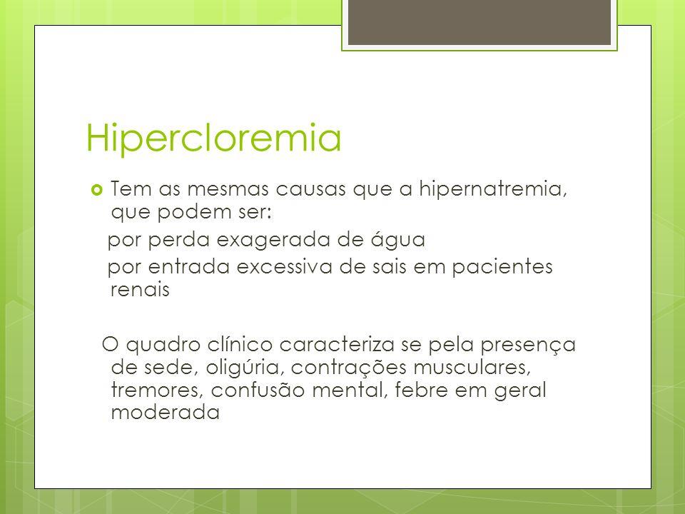 Hipercloremia Tem as mesmas causas que a hipernatremia, que podem ser: por perda exagerada de água por entrada excessiva de sais em pacientes renais O quadro clínico caracteriza se pela presença de sede, oligúria, contrações musculares, tremores, confusão mental, febre em geral moderada
