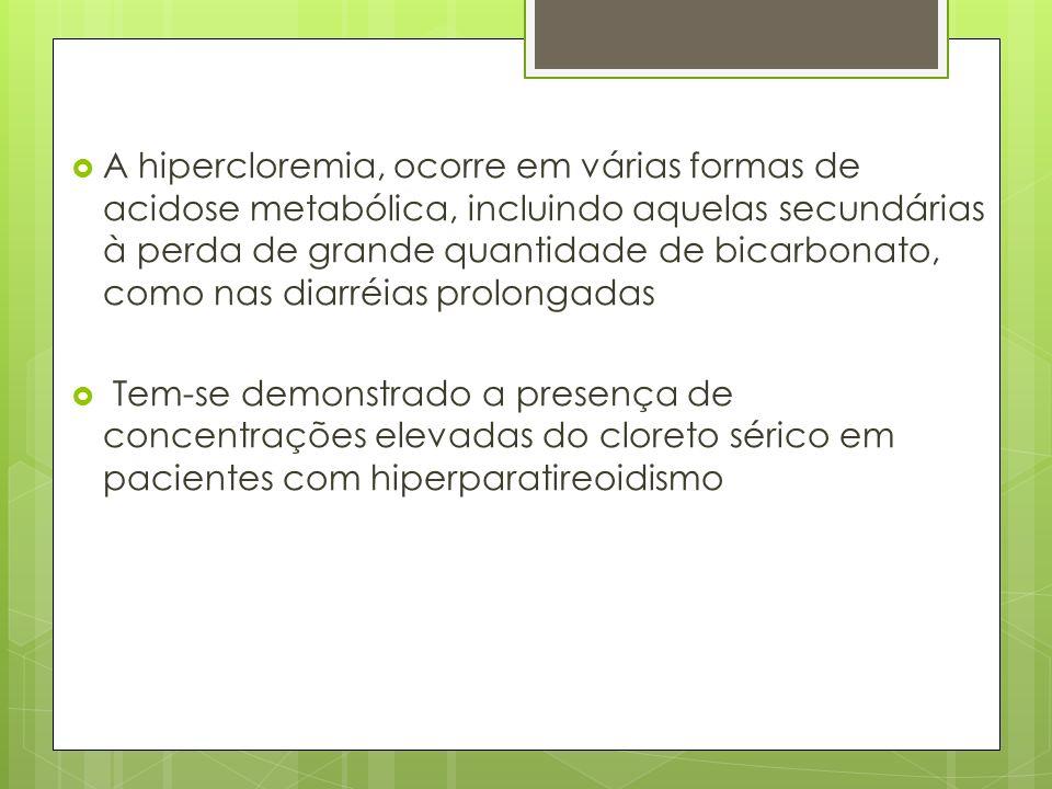 A hipercloremia, ocorre em várias formas de acidose metabólica, incluindo aquelas secundárias à perda de grande quantidade de bicarbonato, como nas di
