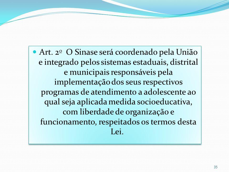 Art. 2 o O Sinase será coordenado pela União e integrado pelos sistemas estaduais, distrital e municipais responsáveis pela implementação dos seus res