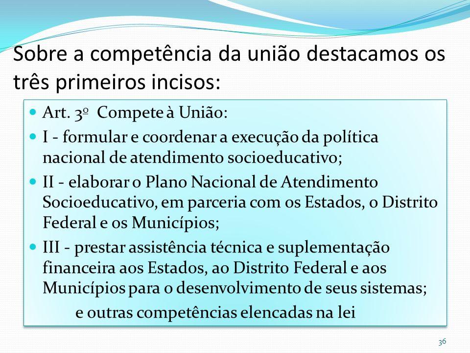 Sobre a competência da união destacamos os três primeiros incisos: Art. 3 o Compete à União: I - formular e coordenar a execução da política nacional