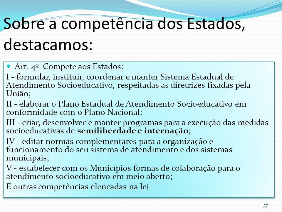 Sobre a competência dos Estados, destacamos: Art. 4 o Compete aos Estados: I - formular, instituir, coordenar e manter Sistema Estadual de Atendimento