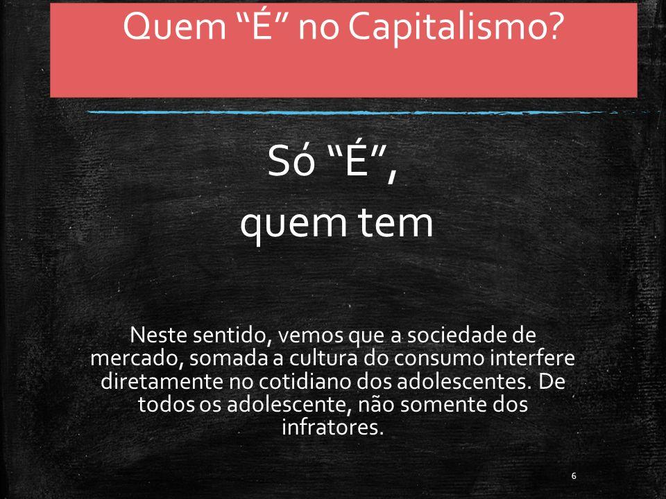 Quem É no Capitalismo? Só É, quem tem Neste sentido, vemos que a sociedade de mercado, somada a cultura do consumo interfere diretamente no cotidiano