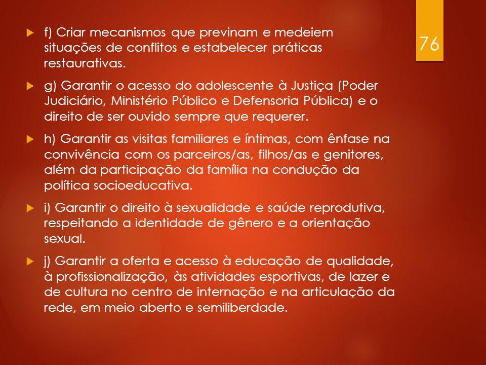 f) Criar mecanismos que previnam e medeiem situações de conflitos e estabelecer práticas restaurativas. g) Garantir o acesso do adolescente à Justiça