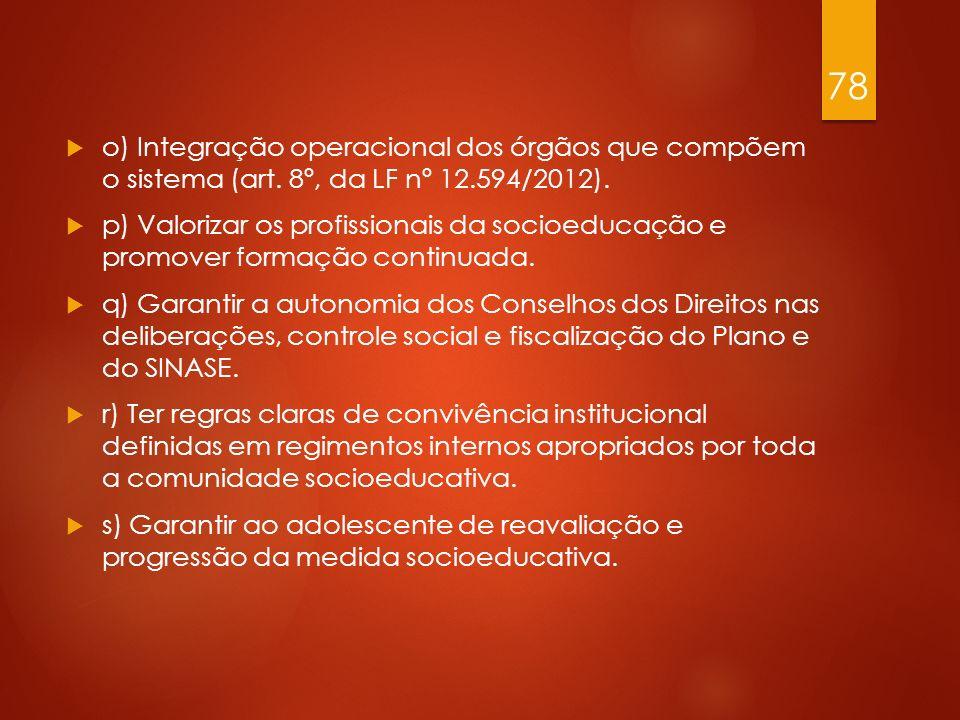 o) Integração operacional dos órgãos que compõem o sistema (art. 8º, da LF nº 12.594/2012). p) Valorizar os profissionais da socioeducação e promover