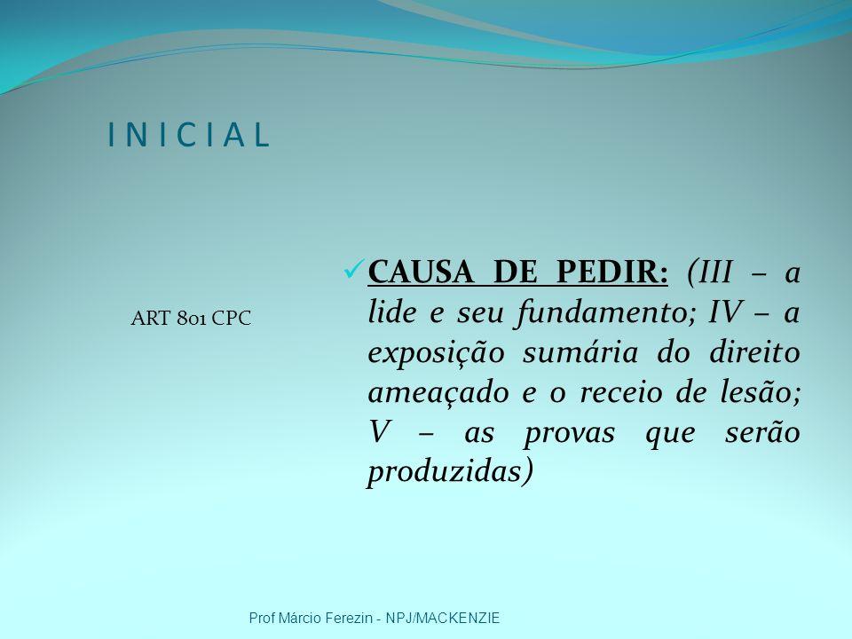 I N I C I A L ARTS 282/283 e 801 CPC PEDIDO: Imediato (ordem -; Mediato (liminar/tutela liminar – 798 CPC para assegurar o bem jurídico); Confirmação da ordem liminar; Custas e honorários Demais Requerimentos: (i) Provas, (ii) Citação ou intimação (!?), (iii) 39,I CPC; (iv) ação principal a ser proposta (!?); e (v) valor da causa (!?) Prof Márcio Ferezin - NPJ/MACKENZIE