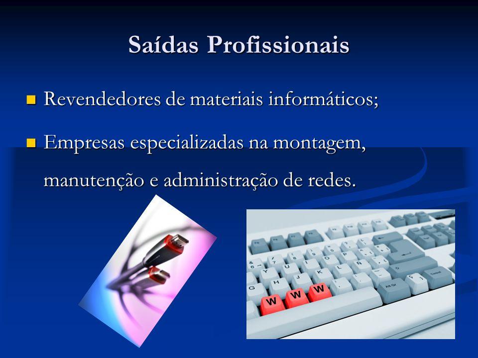 Saídas Profissionais Revendedores de materiais informáticos; Revendedores de materiais informáticos; Empresas especializadas na montagem, manutenção e administração de redes.