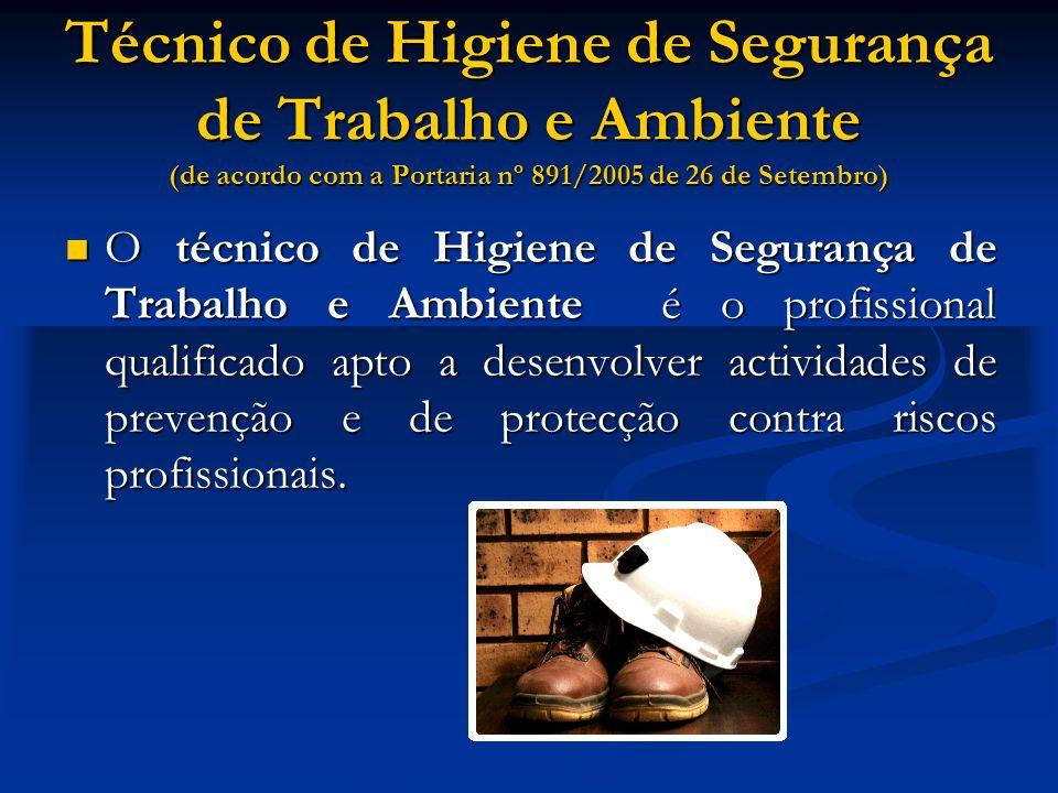 Técnico de Higiene de Segurança de Trabalho e Ambiente (de acordo com a Portaria nº 891/2005 de 26 de Setembro) O técnico de Higiene de Segurança de Trabalho e Ambiente é o profissional qualificado apto a desenvolver actividades de prevenção e de protecção contra riscos profissionais.