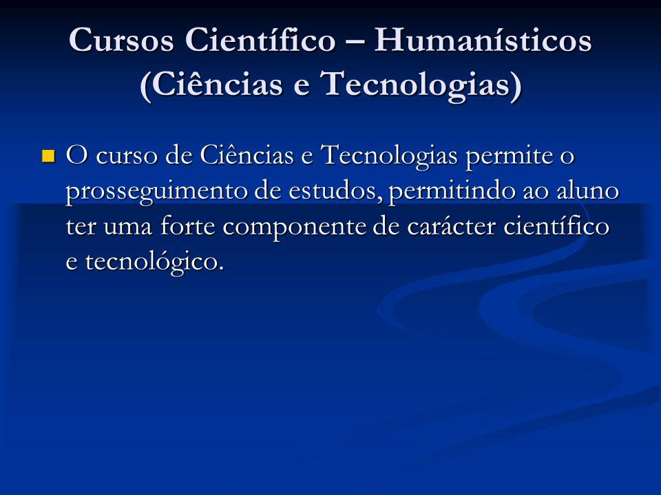 Cursos Científico – Humanísticos (Ciências e Tecnologias) O curso de Ciências e Tecnologias permite o prosseguimento de estudos, permitindo ao aluno ter uma forte componente de carácter científico e tecnológico.
