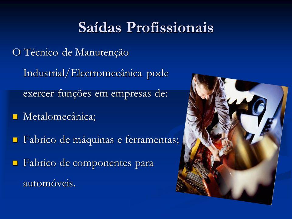 Saídas Profissionais O Técnico de Manutenção Industrial/Electromecânica pode exercer funções em empresas de: Metalomecânica; Metalomecânica; Fabrico de máquinas e ferramentas; Fabrico de máquinas e ferramentas; Fabrico de componentes para automóveis.