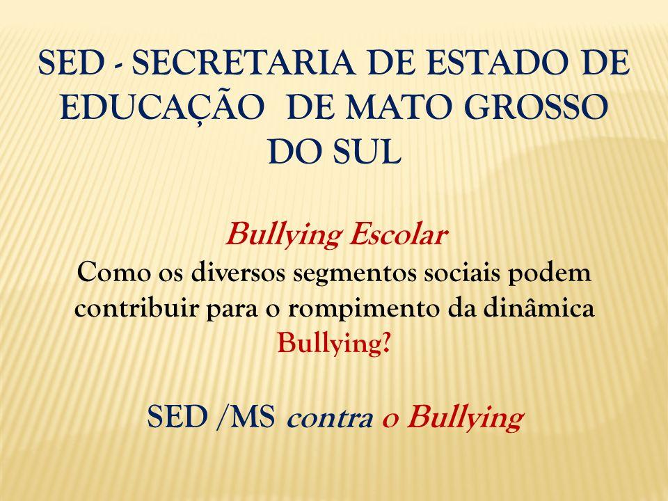 SED - SECRETARIA DE ESTADO DE EDUCAÇÃO DE MATO GROSSO DO SUL Bullying Escolar Como os diversos segmentos sociais podem contribuir para o rompimento da