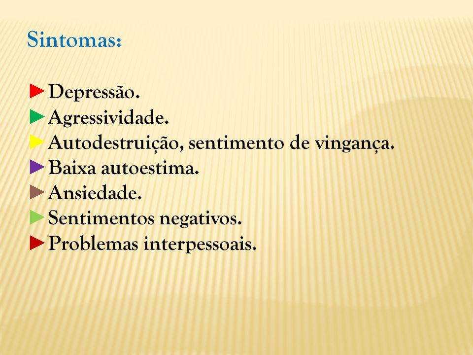 Sintomas: Depressão. Agressividade. Autodestruição, sentimento de vingança. Baixa autoestima. Ansiedade. Sentimentos negativos. Problemas interpessoai