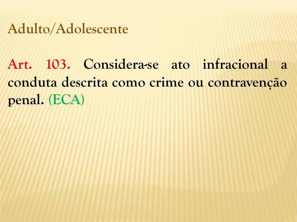 Adulto/Adolescente Art. 103. Considera-se ato infracional a conduta descrita como crime ou contravenção penal. (ECA)