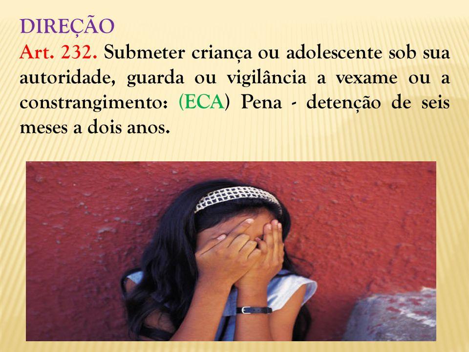 DIREÇÃO Art. 232. Submeter criança ou adolescente sob sua autoridade, guarda ou vigilância a vexame ou a constrangimento: (ECA) Pena - detenção de sei