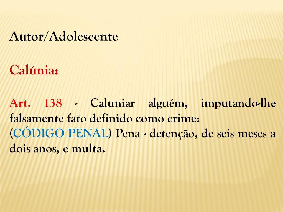 Autor/Adolescente Calúnia: Art. 138 - Caluniar alguém, imputando-lhe falsamente fato definido como crime: (CÓDIGO PENAL) Pena - detenção, de seis mese