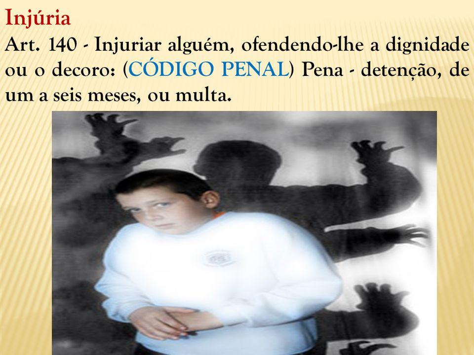 Injúria Art. 140 - Injuriar alguém, ofendendo-lhe a dignidade ou o decoro: (CÓDIGO PENAL) Pena - detenção, de um a seis meses, ou multa.