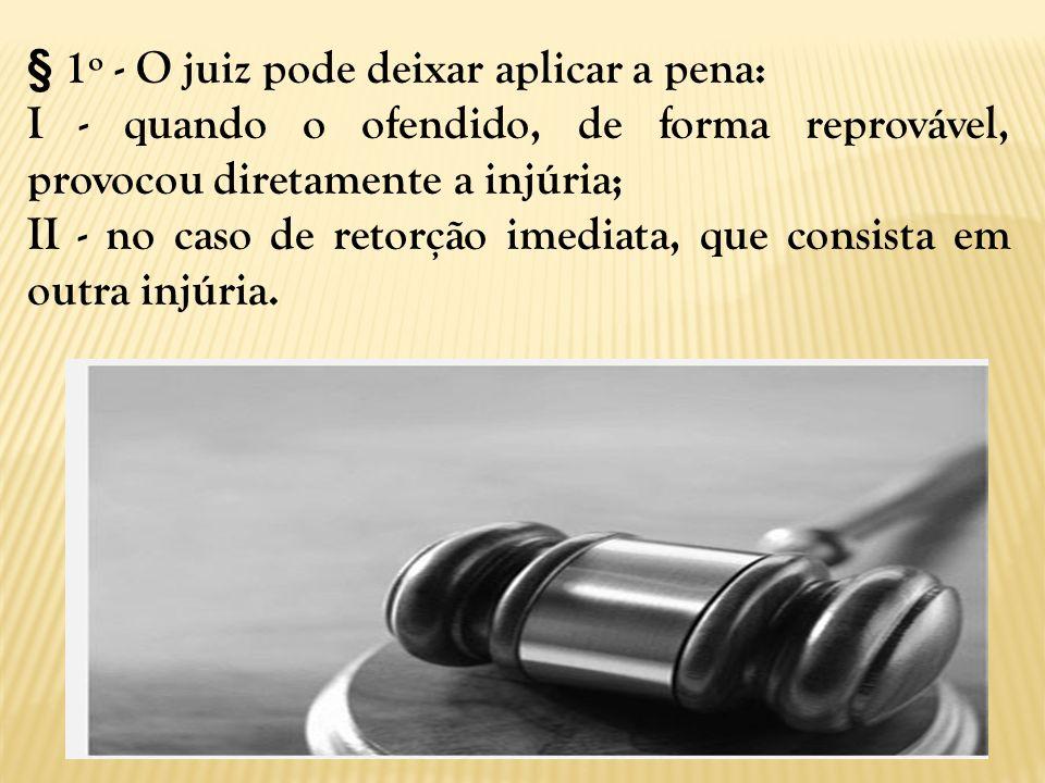 § 1º - O juiz pode deixar aplicar a pena: I - quando o ofendido, de forma reprovável, provocou diretamente a injúria; II - no caso de retorção imediat