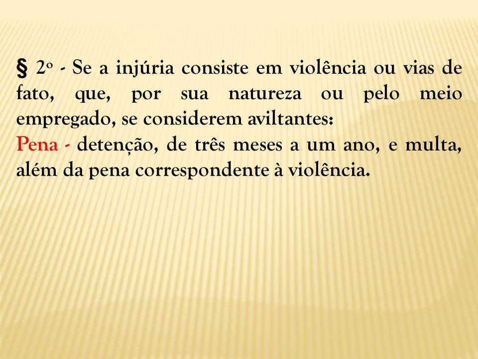 § 2º - Se a injúria consiste em violência ou vias de fato, que, por sua natureza ou pelo meio empregado, se considerem aviltantes: Pena - detenção, de