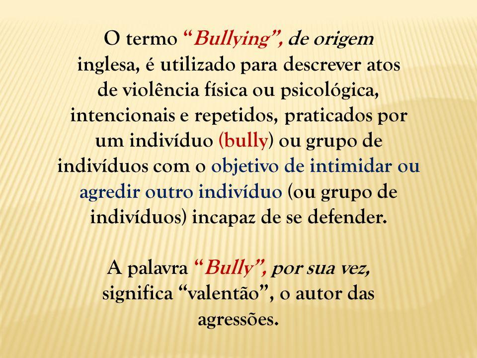 O termo Bullying, de origem inglesa, é utilizado para descrever atos de violência física ou psicológica, intencionais e repetidos, praticados por um i