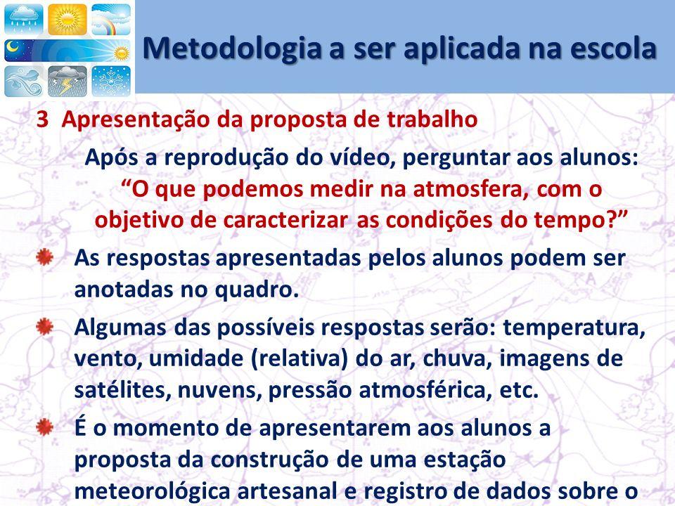 Metodologia a ser aplicada na escola 3 Apresentação da proposta de trabalho Após a reprodução do vídeo, perguntar aos alunos: O que podemos medir na atmosfera, com o objetivo de caracterizar as condições do tempo.