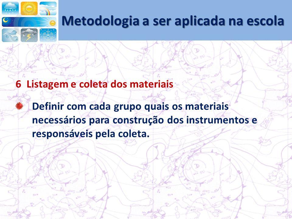 Metodologia a ser aplicada na escola 6 Listagem e coleta dos materiais Definir com cada grupo quais os materiais necessários para construção dos instrumentos e responsáveis pela coleta.