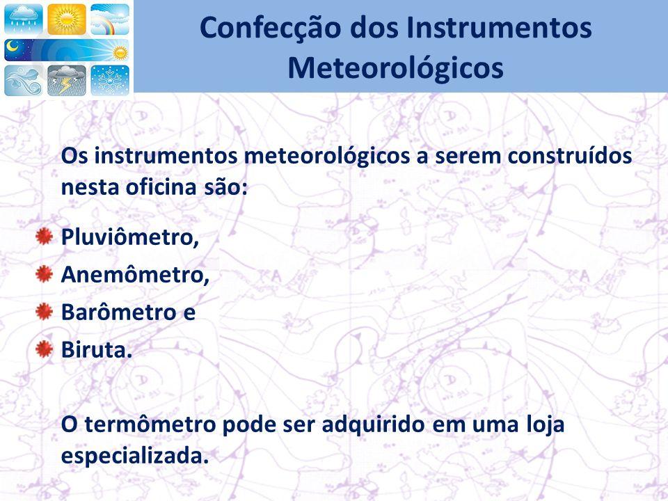 Confecção dos Instrumentos Meteorológicos Os instrumentos meteorológicos a serem construídos nesta oficina são: Pluviômetro, Anemômetro, Barômetro e Biruta.