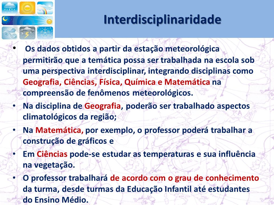 Interdisciplinaridade Os dados obtidos a partir da estação meteorológica permitirão que a temática possa ser trabalhada na escola sob uma perspectiva interdisciplinar, integrando disciplinas como Geografia, Ciências, Física, Química e Matemática na compreensão de fenômenos meteorológicos.