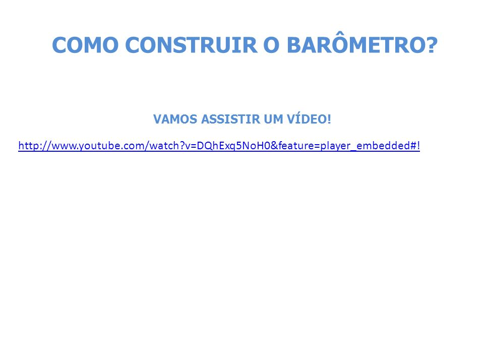 http://www.youtube.com/watch?v=DQhExq5NoH0&feature=player_embedded#! COMO CONSTRUIR O BARÔMETRO? VAMOS ASSISTIR UM VÍDEO!