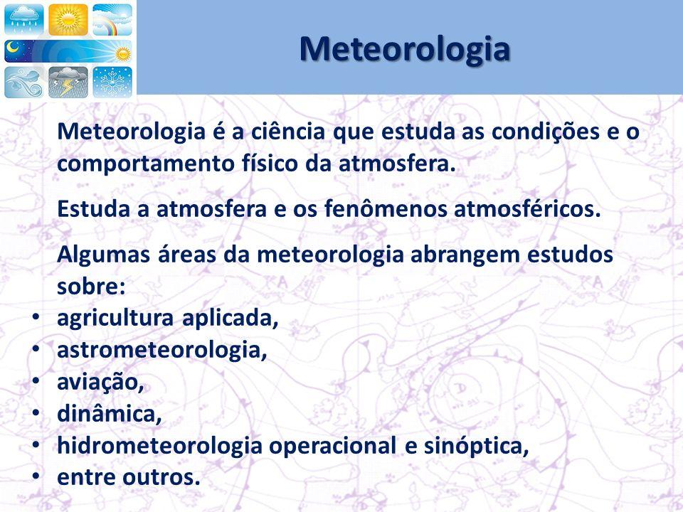 Meteorologia Meteorologia é a ciência que estuda as condições e o comportamento físico da atmosfera.