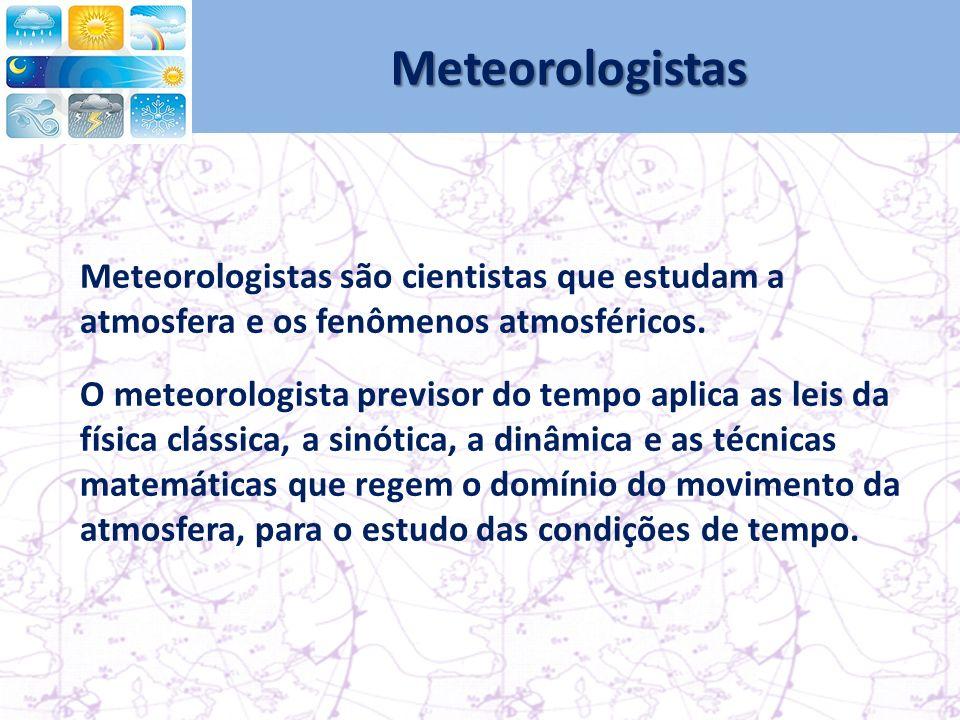 Meteorologistas Meteorologistas são cientistas que estudam a atmosfera e os fenômenos atmosféricos.
