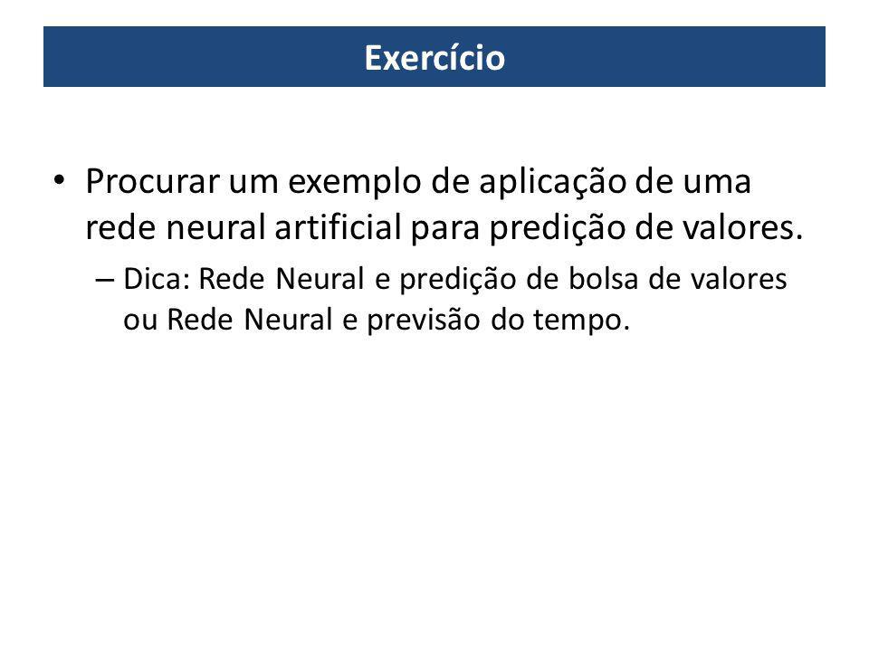 Exercício Procurar um exemplo de aplicação de uma rede neural artificial para predição de valores. – Dica: Rede Neural e predição de bolsa de valores