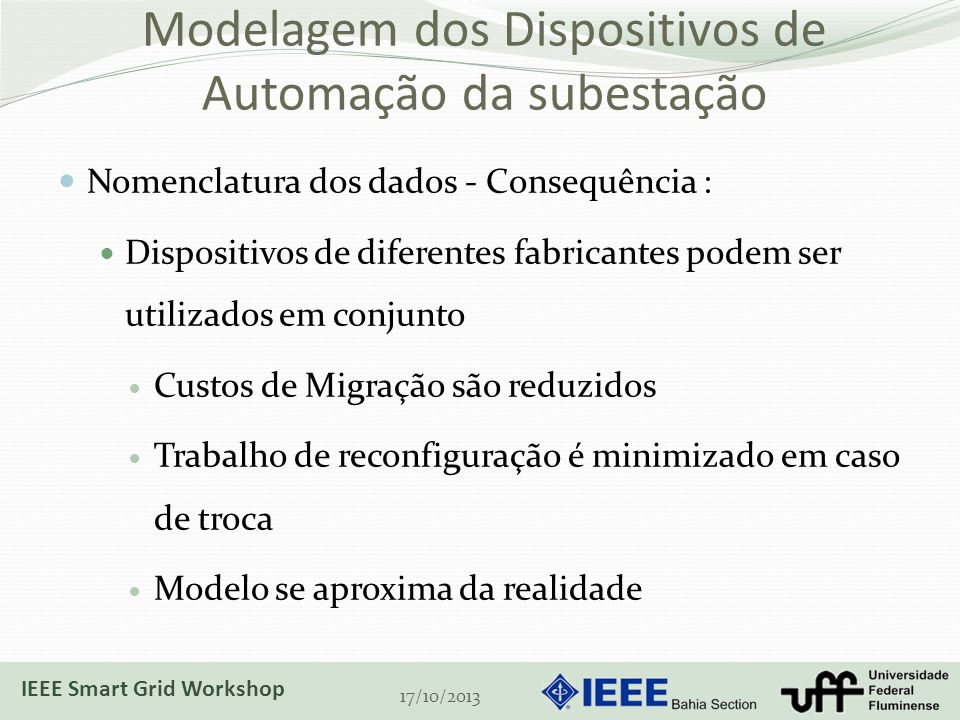 Modelagem dos Dispositivos de Automação da subestação Nomenclatura dos dados - Consequência : Dispositivos de diferentes fabricantes podem ser utilizados em conjunto Custos de Migração são reduzidos Trabalho de reconfiguração é minimizado em caso de troca Modelo se aproxima da realidade 17/10/2013 IEEE Smart Grid Workshop