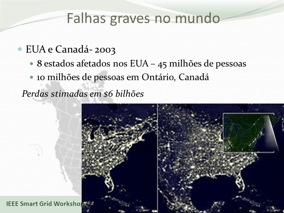 Falhas graves no mundo EUA e Canadá- 2003 8 estados afetados nos EUA – 45 milhões de pessoas 10 milhões de pessoas em Ontário, Canadá 17/10/2013 Perdas stimadas em $6 bilhões IEEE Smart Grid Workshop